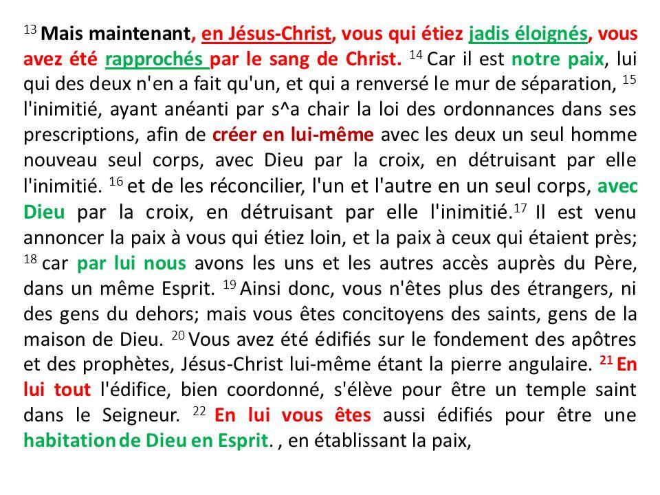 13 Mais maintenant, en Jésus-Christ, vous qui étiez jadis éloignés, vous avez été rapprochés par le sang de Christ. 14 Car il est notre paix, lui qui
