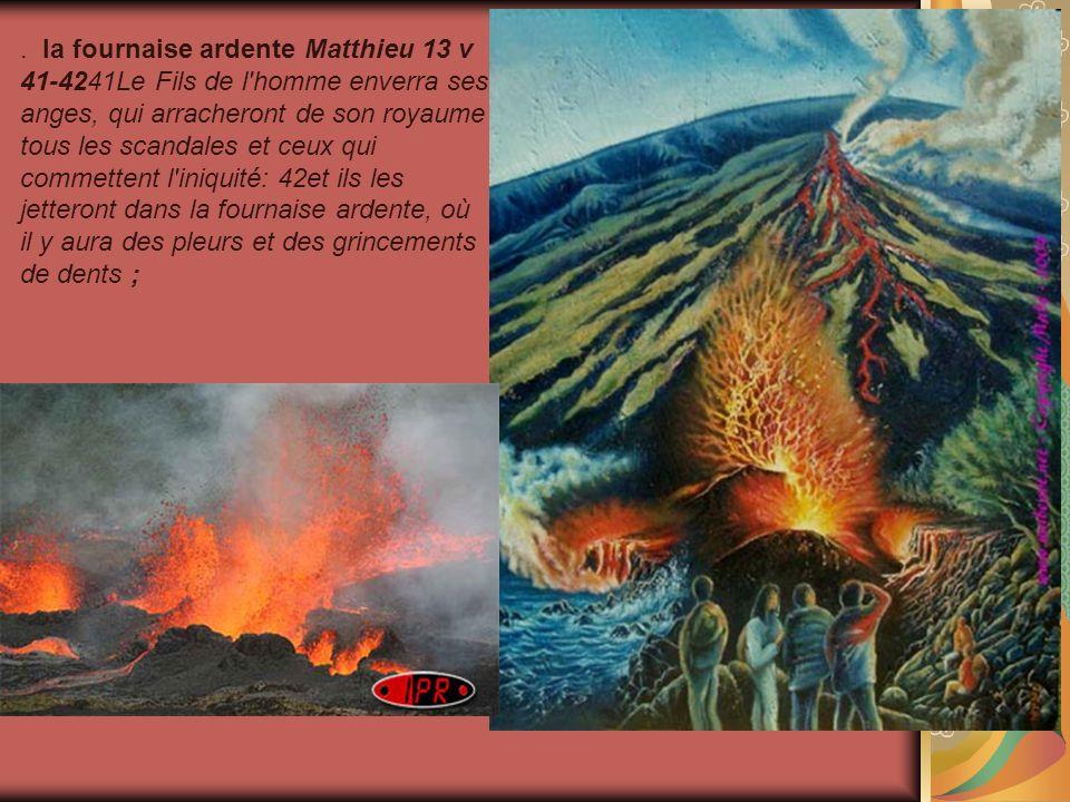 . la fournaise ardente Matthieu 13 v 41-4241Le Fils de l'homme enverra ses anges, qui arracheront de son royaume tous les scandales et ceux qui commet