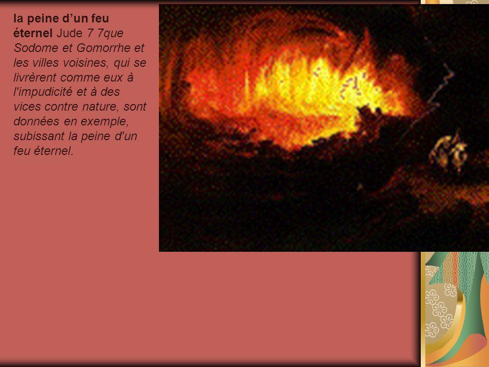 la peine dun feu éternel Jude 7 7que Sodome et Gomorrhe et les villes voisines, qui se livrèrent comme eux à l'impudicité et à des vices contre nature