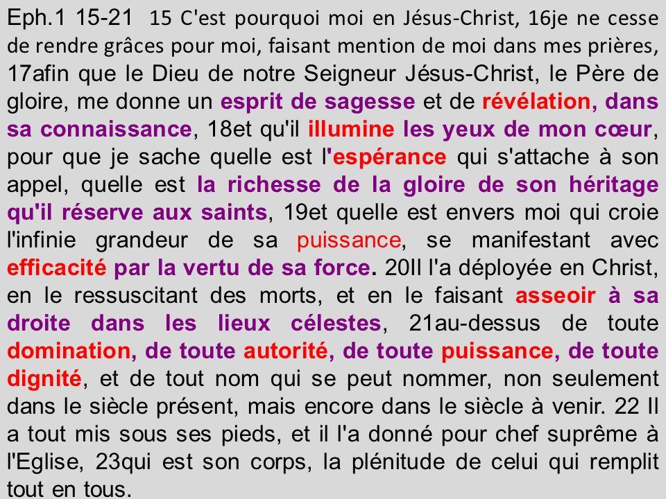Eph.1 15-21 15 C'est pourquoi moi en Jésus-Christ, 16je ne cesse de rendre grâces pour moi, faisant mention de moi dans mes prières, 17afin que le Die