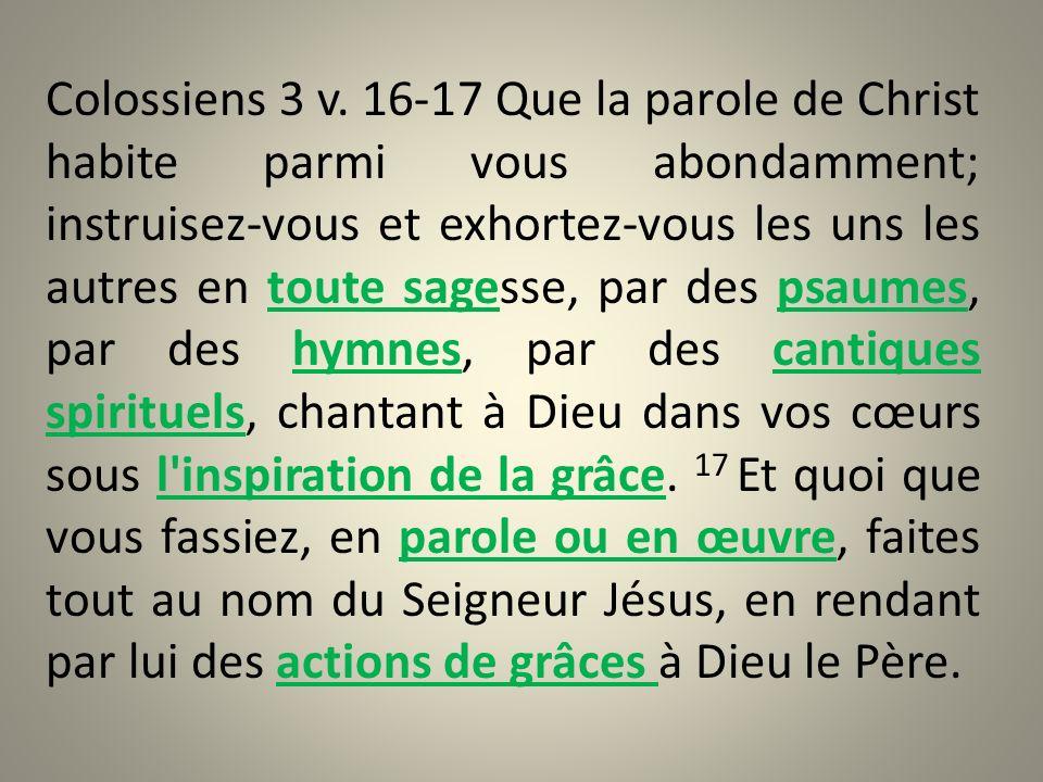 Colossiens 3 v. 16-17 Que la parole de Christ habite parmi vous abondamment; instruisez-vous et exhortez-vous les uns les autres en toute sagesse, par