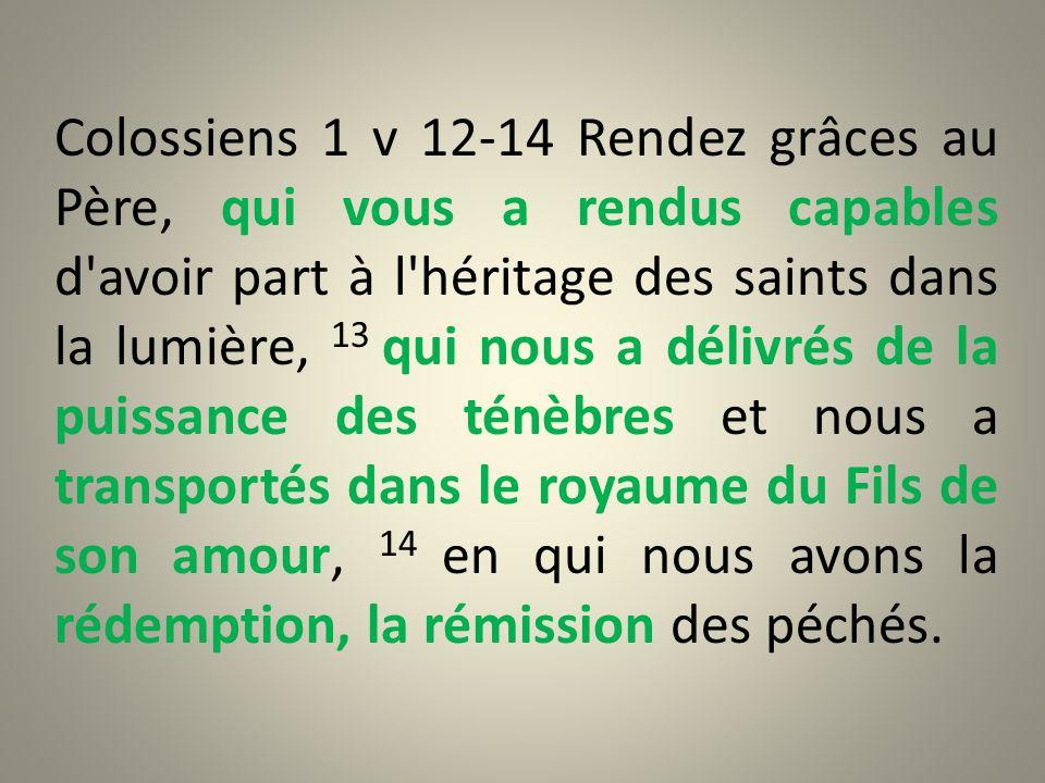 Colossiens 1 v 12-14 Rendez grâces au Père, qui vous a rendus capables d'avoir part à l'héritage des saints dans la lumière, 13 qui nous a délivrés de