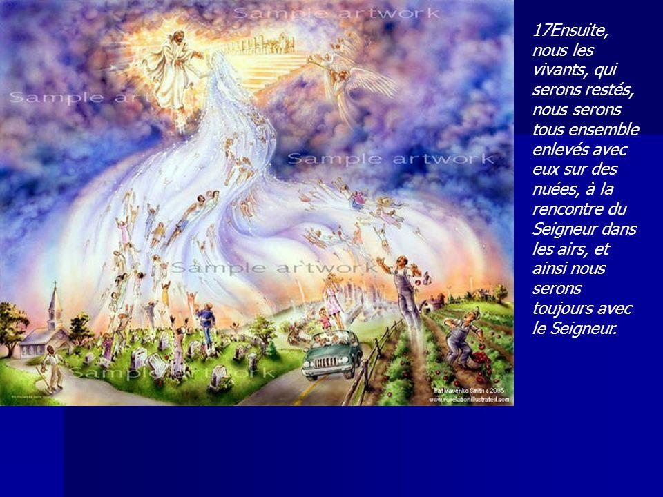 17Ensuite, nous les vivants, qui serons restés, nous serons tous ensemble enlevés avec eux sur des nuées, à la rencontre du Seigneur dans les airs, et
