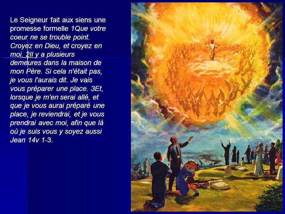 Le Seigneur fait aux siens une promesse formelle 1Que votre coeur ne se trouble point. Croyez en Dieu, et croyez en moi. 2Il y a plusieurs demeures da