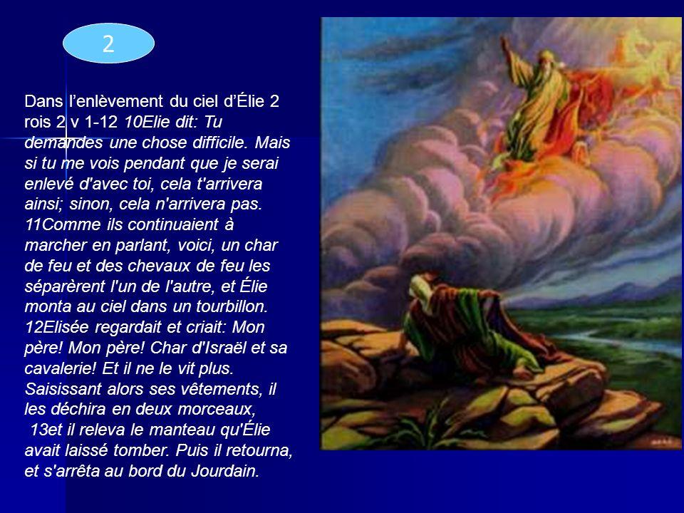 Dans lenlèvement du ciel dÉlie 2 rois 2 v 1-12 10Elie dit: Tu demandes une chose difficile. Mais si tu me vois pendant que je serai enlevé d'avec toi,