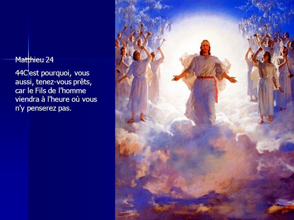 Matthieu 24 44C'est pourquoi, vous aussi, tenez-vous prêts, car le Fils de l'homme viendra à l'heure où vous n'y penserez pas.