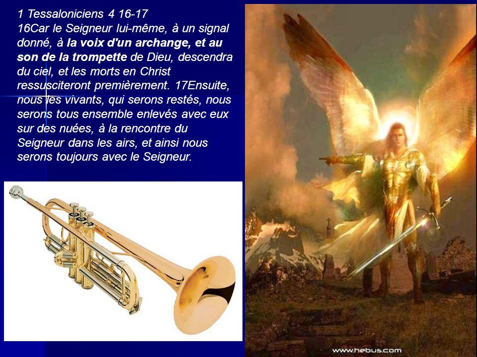 16Car le Seigneur lui- même, à un signal donné, à la voix d un archange, et au son de la trompette de Dieu, descendra du ciel, et les morts en Christ ressusciteront premièrement.