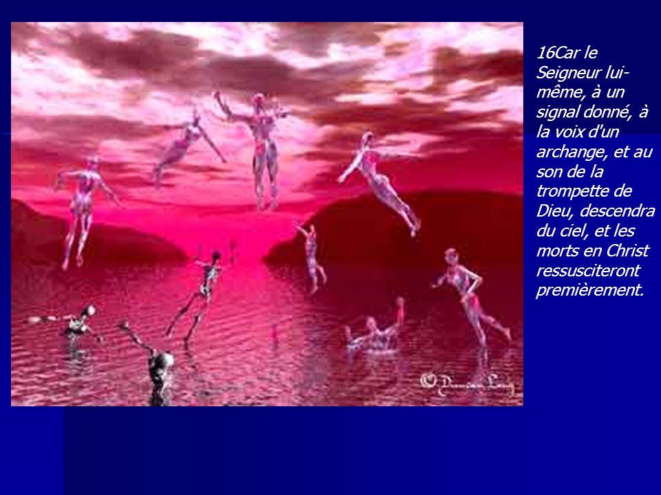 16Car le Seigneur lui- même, à un signal donné, à la voix d'un archange, et au son de la trompette de Dieu, descendra du ciel, et les morts en Christ