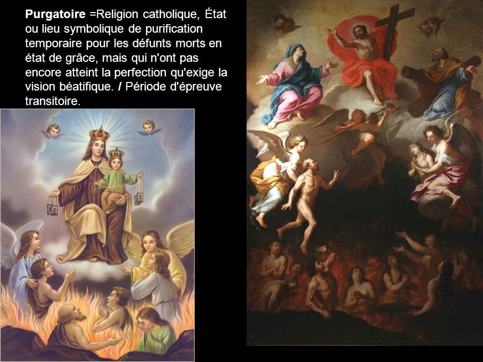 Purgatoire =Religion catholique, État ou lieu symbolique de purification temporaire pour les défunts morts en état de grâce, mais qui n'ont pas encore