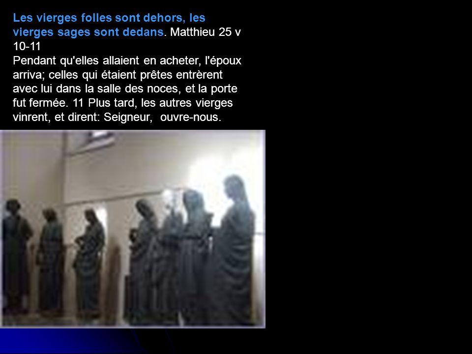 Les vierges folles sont dehors, les vierges sages sont dedans. Matthieu 25 v 10-11 Pendant qu'elles allaient en acheter, l'époux arriva; celles qui ét
