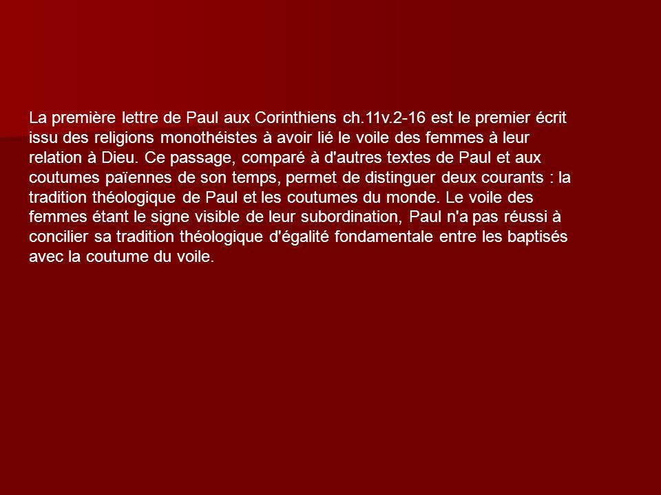 La première lettre de Paul aux Corinthiens ch.11v.2-16 est le premier écrit issu des religions monothéistes à avoir lié le voile des femmes à leur rel