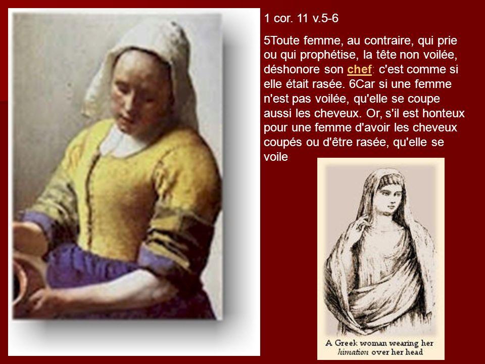 1 cor. 11 v.5-6 5Toute femme, au contraire, qui prie ou qui prophétise, la tête non voilée, déshonore son chef: c'est comme si elle était rasée. 6Car