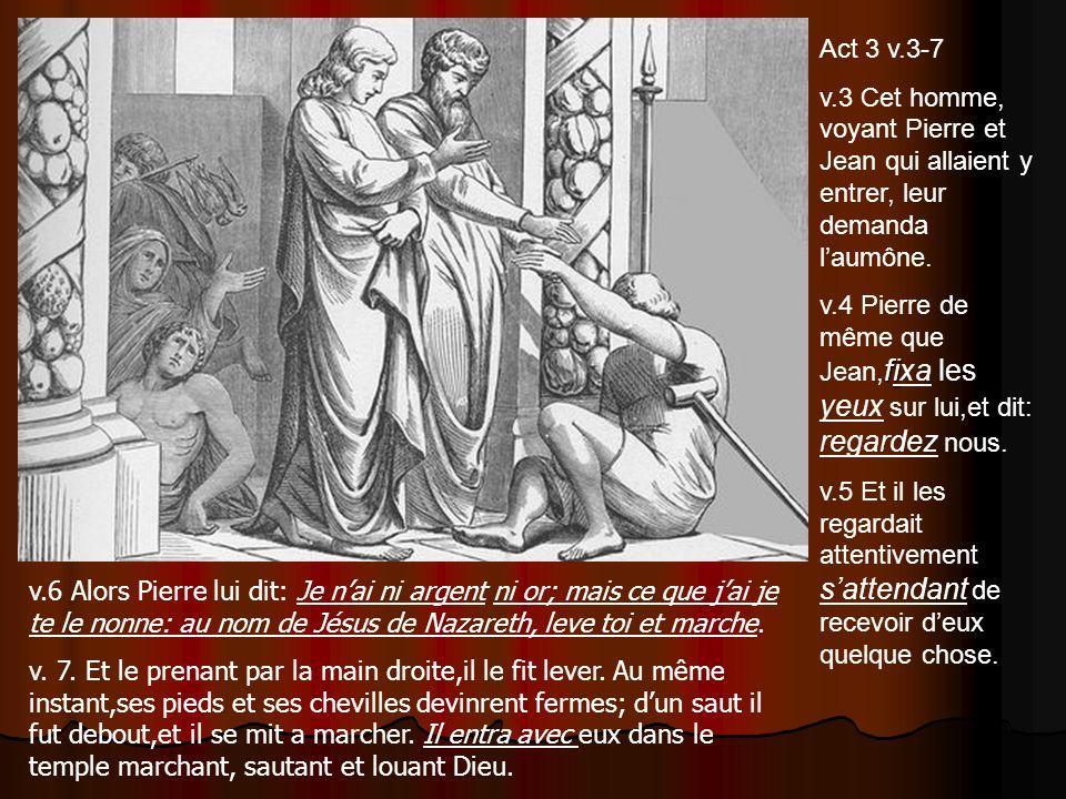 Act 3 v.3-7 v.3 Cet homme, voyant Pierre et Jean qui allaient y entrer, leur demanda laumône. fi v.4 Pierre de même que Jean, fixa les yeux sur lui,et