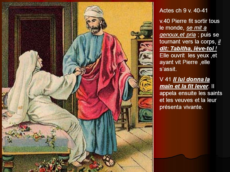 Actes ch 9 v. 40-41 v.40 Pierre fit sortir tous le monde, se mit a genoux,et pria ; puis se tournant vers la corps, il dit: Tabitha, lève-toi ! Elle o