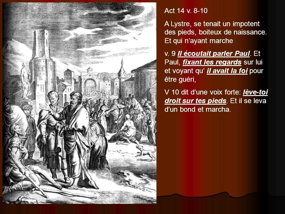 Act 14 v. 8-10 A Lystre, se tenait un impotent des pieds, boiteux de naissance. Et qui nayant marche v. 9 Il écoutait parler Paul. Et Paul, fixant les