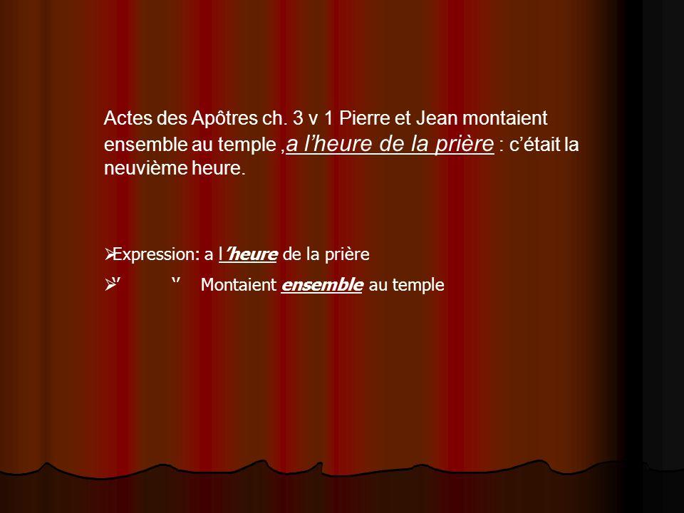 Actes des Apôtres ch. 3 v 1 Pierre et Jean montaient ensemble au temple, a lheure de la prière : cétait la neuvième heure. Expression: a lheure de la