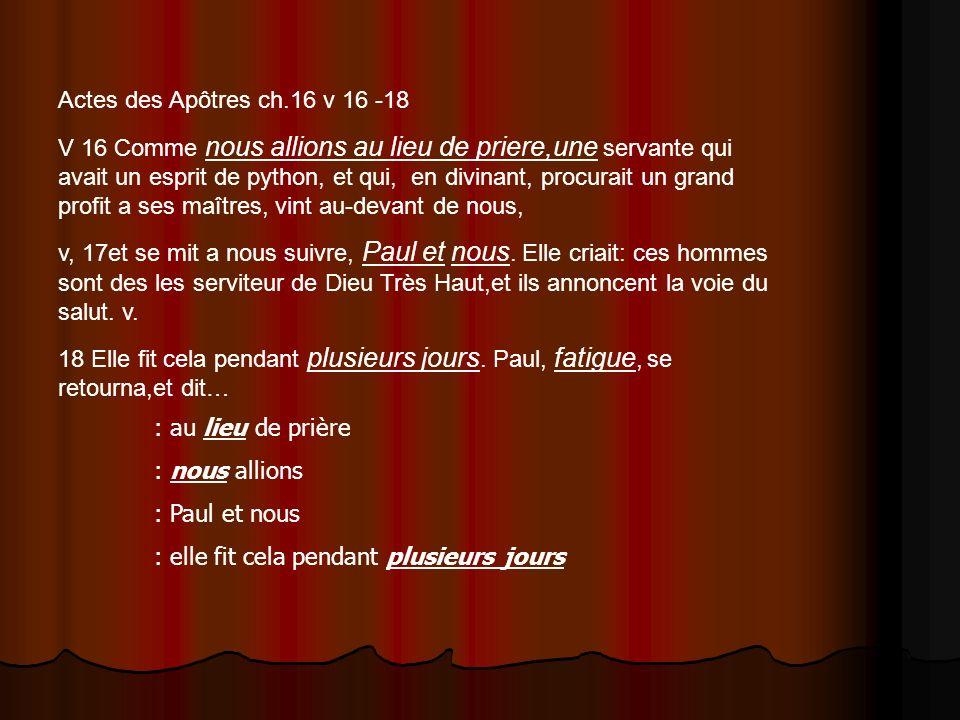 Actes des Apôtres ch.16 v 16 -18 V 16 Comme nous allions au lieu de priere,une servante qui avait un esprit de python, et qui, en divinant, procurait