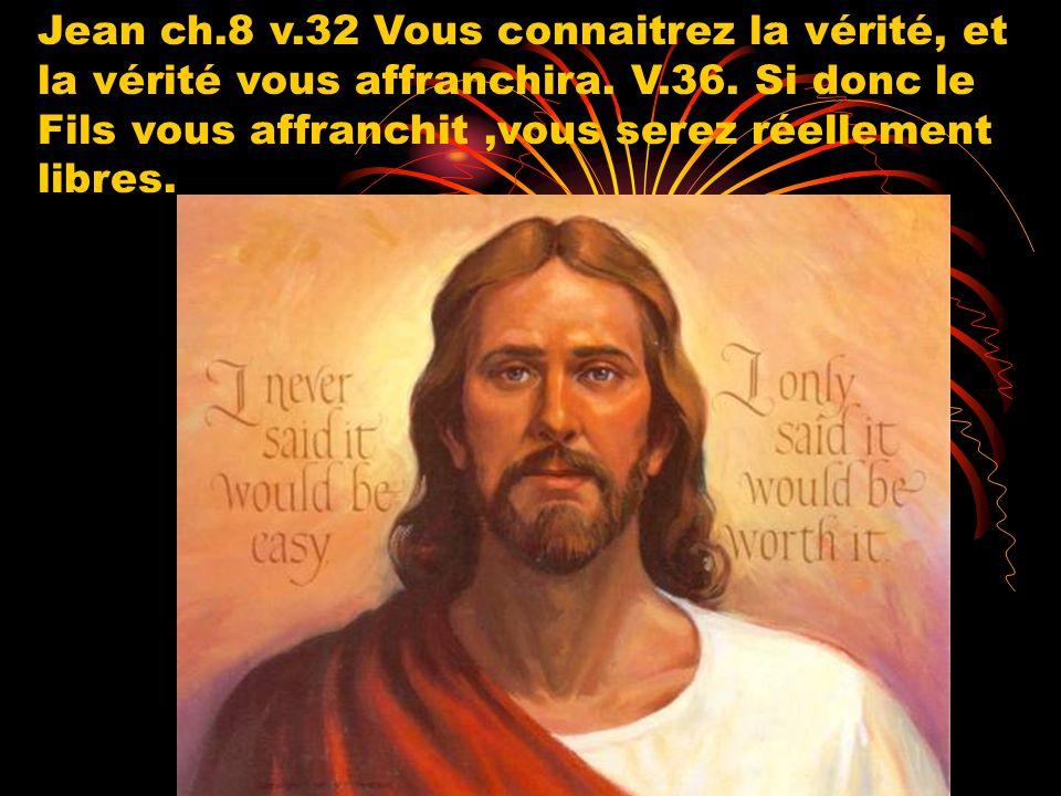 Jean ch.8 v.32 Vous connaitrez la vérité, et la vérité vous affranchira. V.36. Si donc le Fils vous affranchit,vous serez réellement libres.