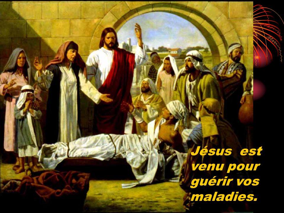 Jésus est venu pour guérir vos maladies.