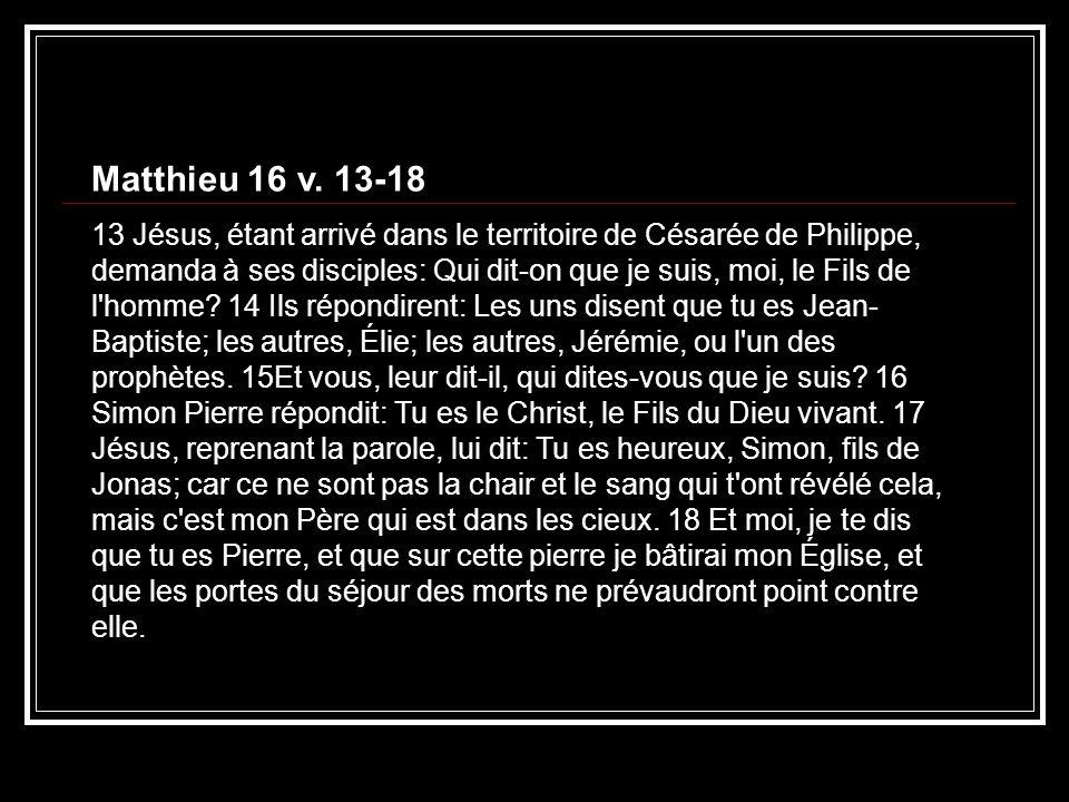 Matthieu 16 v. 13-18 13 Jésus, étant arrivé dans le territoire de Césarée de Philippe, demanda à ses disciples: Qui dit-on que je suis, moi, le Fils d