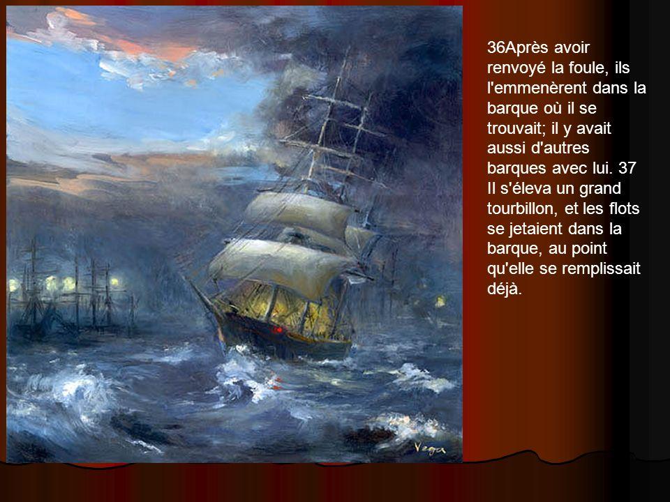 36Après avoir renvoyé la foule, ils l'emmenèrent dans la barque où il se trouvait; il y avait aussi d'autres barques avec lui. 37 Il s'éleva un grand