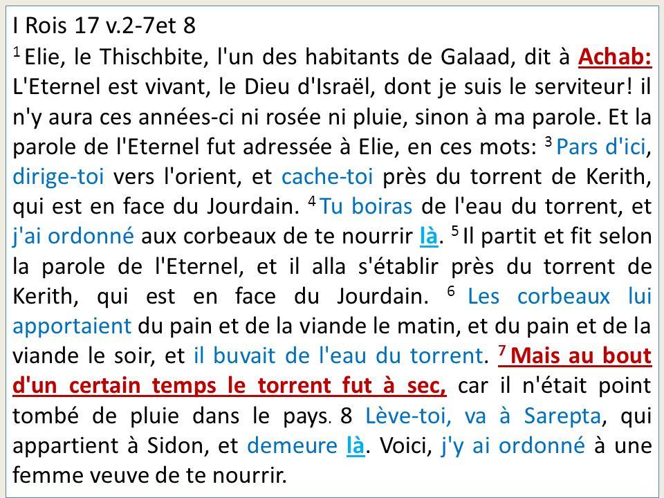 I Rois 17 v.2-7et 8 1 Elie, le Thischbite, l'un des habitants de Galaad, dit à Achab: L'Eternel est vivant, le Dieu d'Israël, dont je suis le serviteu