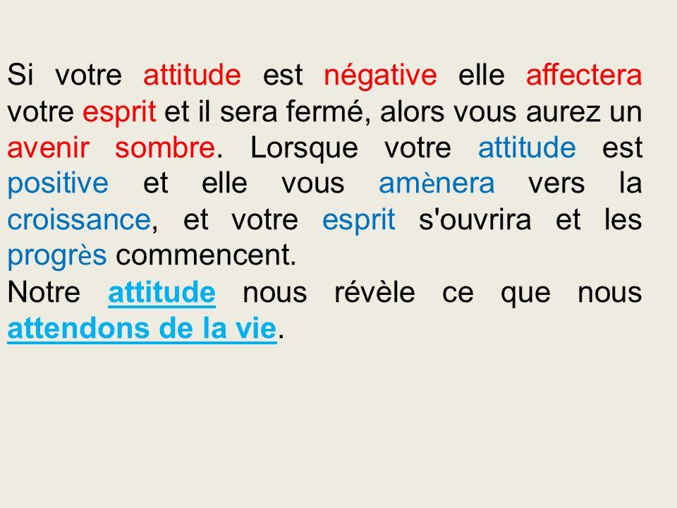 Si votre attitude est négative elle affectera votre esprit et il sera fermé, alors vous aurez un avenir sombre. Lorsque votre attitude est positive et
