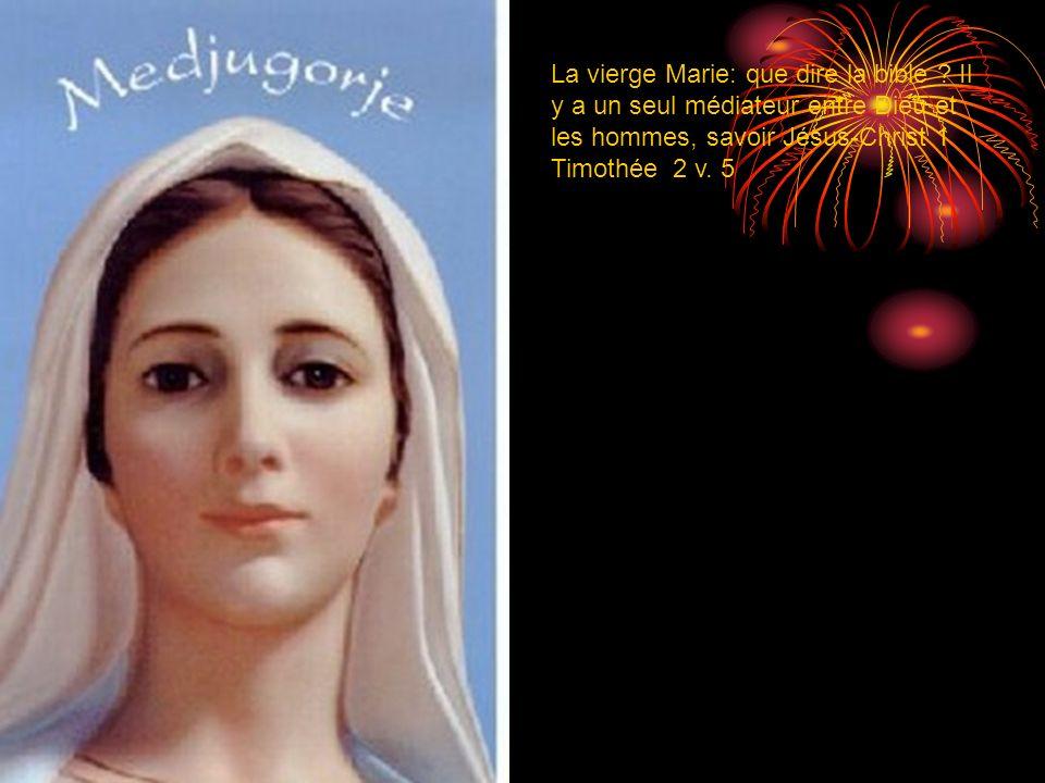La vierge Marie: que dire la bible ? Il y a un seul médiateur entre Dieu et les hommes, savoir Jésus-Christ 1 Timothée 2 v. 5