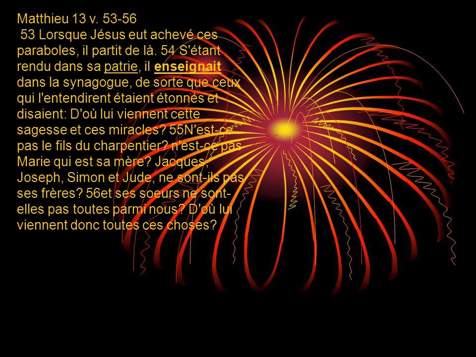 Matthieu 13 v. 53-56 53 Lorsque Jésus eut achevé ces paraboles, il partit de là. 54 S'étant rendu dans sa patrie, il enseignait dans la synagogue, de