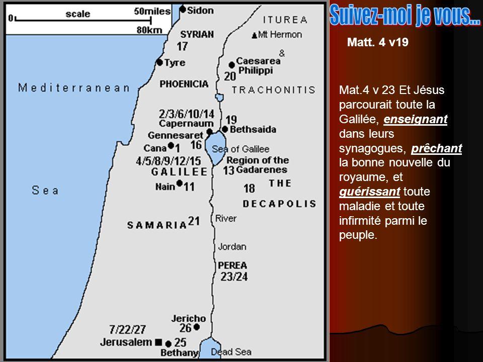 Matt. 4 v19 Mat.4 v 23 Et Jésus parcourait toute la Galilée, enseignant dans leurs synagogues, prêchant la bonne nouvelle du royaume, et guérissant to