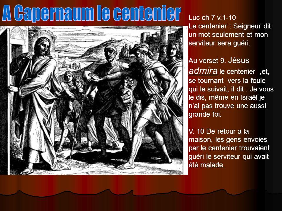 Luc ch 7 v.1-10 Le centenier : Seigneur dit un mot seulement et mon serviteur sera guéri. Au verset 9. Jésus admira le centenier,et, se tournant vers