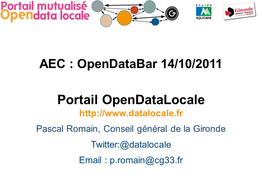 AEC : OpenDataBar 14/10/2011 Portail OpenDataLocale http://www.datalocale.fr Pascal Romain, Conseil général de la Gironde Twitter:@datalocale Email : p.romain@cg33.fr