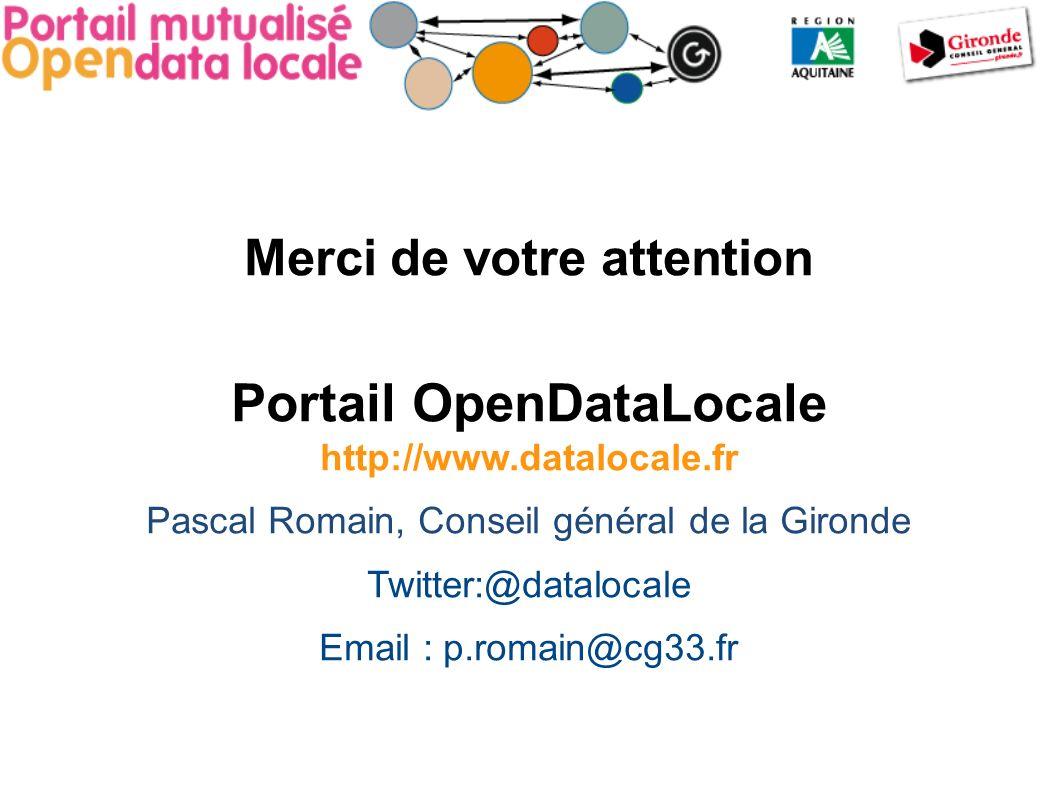 Merci de votre attention Portail OpenDataLocale http://www.datalocale.fr Pascal Romain, Conseil général de la Gironde Twitter:@datalocale Email : p.romain@cg33.fr