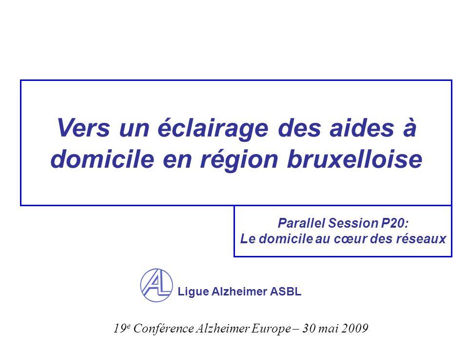 Vers un éclairage des aides à domicile en région bruxelloise Ligue Alzheimer ASBL Parallel Session P20: Le domicile au cœur des réseaux 19 e Conférence Alzheimer Europe – 30 mai 2009