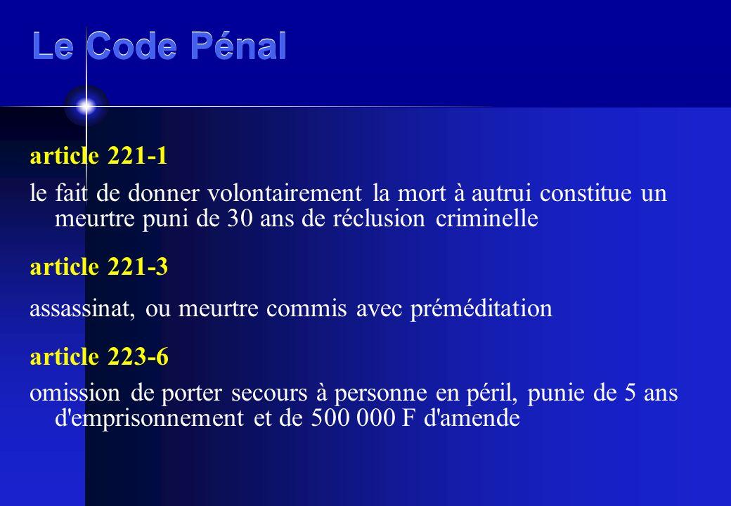 Le Code Pénal article 221-1 le fait de donner volontairement la mort à autrui constitue un meurtre puni de 30 ans de réclusion criminelle article 221-3 assassinat, ou meurtre commis avec préméditation article 223-6 omission de porter secours à personne en péril, punie de 5 ans d emprisonnement et de 500 000 F d amende