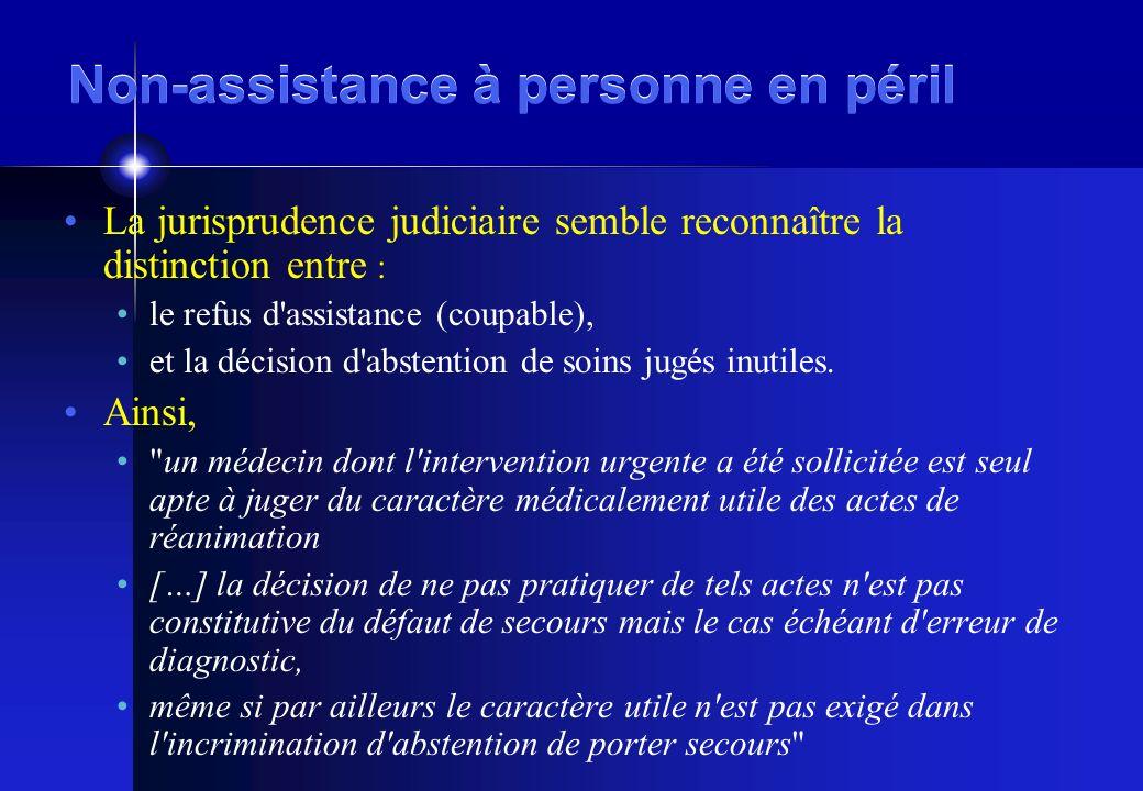 Non-assistance à personne en péril La jurisprudence judiciaire semble reconnaître la distinction entre : le refus d assistance (coupable), et la décision d abstention de soins jugés inutiles.