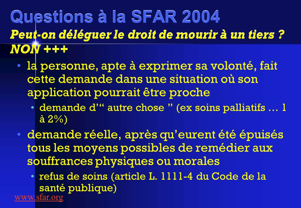 Questions à la SFAR 2004 Peut-on déléguer le droit de mourir à un tiers ? NON +++ la personne, apte à exprimer sa volonté, fait cette demande dans une