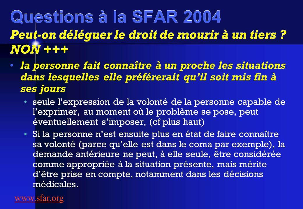 Questions à la SFAR 2004 Peut-on déléguer le droit de mourir à un tiers ? NON +++ la personne fait connaître à un proche les situations dans lesquelle