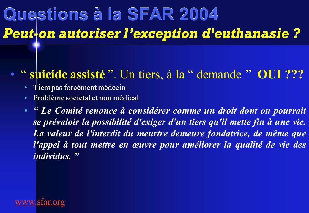 Questions à la SFAR 2004 Peut-on autoriser lexception d'euthanasie ? suicide assisté. Un tiers, à la demande OUI ??? Tiers pas forcément médecin Probl