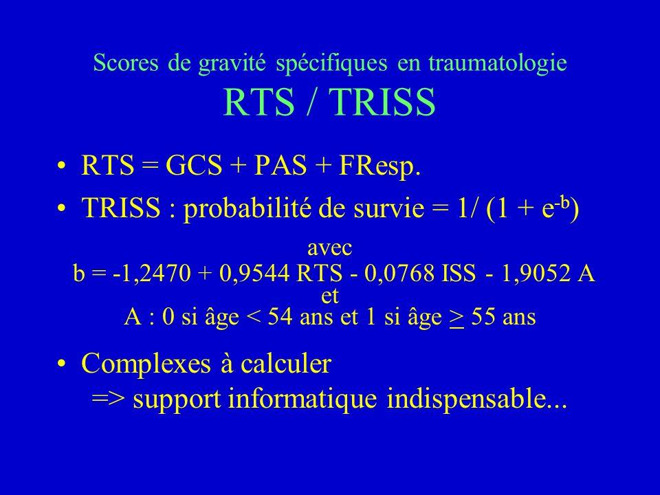 Scores de gravité spécifiques en traumatologie RTS / TRISS RTS = GCS + PAS + FResp. TRISS : probabilité de survie = 1/ (1 + e -b ) avec b = -1,2470 +