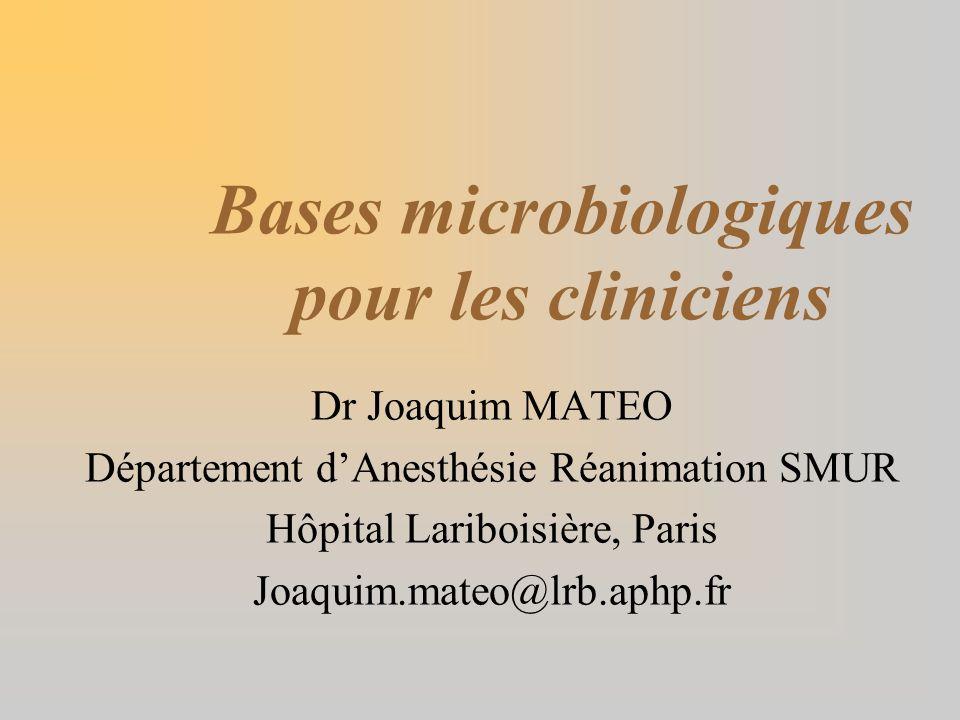 Bases microbiologiques pour les cliniciens Dr Joaquim MATEO Département dAnesthésie Réanimation SMUR Hôpital Lariboisière, Paris Joaquim.mateo@lrb.aph