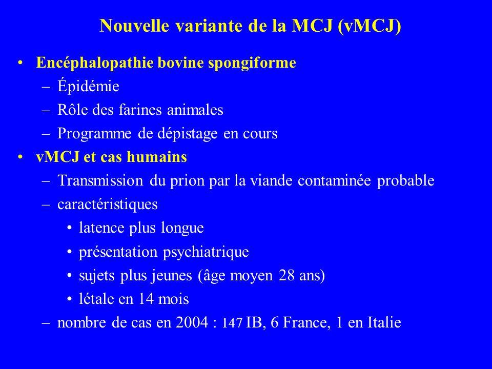 Nouvelle variante de la MCJ (vMCJ) Encéphalopathie bovine spongiforme –Épidémie –Rôle des farines animales –Programme de dépistage en cours vMCJ et cas humains –Transmission du prion par la viande contaminée probable –caractéristiques latence plus longue présentation psychiatrique sujets plus jeunes (âge moyen 28 ans) létale en 14 mois –nombre de cas en 2004 : 147 IB, 6 France, 1 en Italie