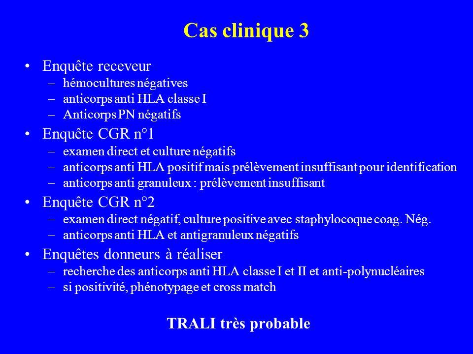 Cas clinique 3 Enquête receveur –hémocultures négatives –anticorps anti HLA classe I –Anticorps PN négatifs Enquête CGR n°1 –examen direct et culture négatifs –anticorps anti HLA positif mais prélèvement insuffisant pour identification –anticorps anti granuleux : prélèvement insuffisant Enquête CGR n°2 –examen direct négatif, culture positive avec staphylocoque coag.