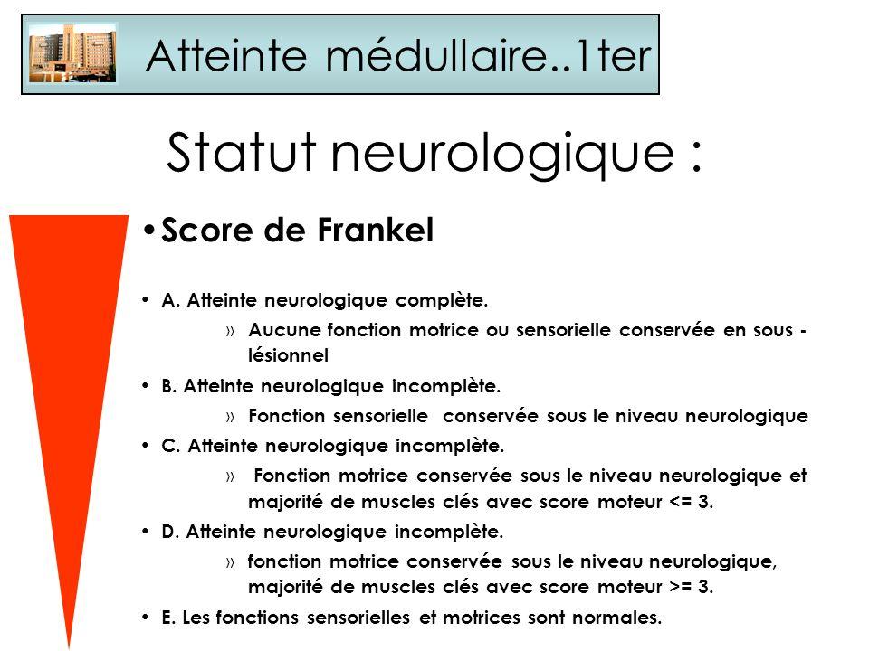 Statut neurologique : Score de Frankel A. Atteinte neurologique complète. » Aucune fonction motrice ou sensorielle conservée en sous - lésionnel B. At