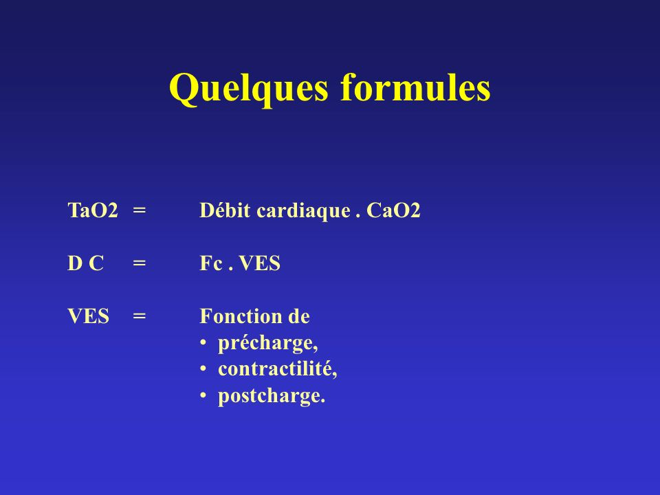 Quelques formules TaO2 = Débit cardiaque. CaO2 D C=Fc. VES VES= Fonction de précharge, contractilité, postcharge.
