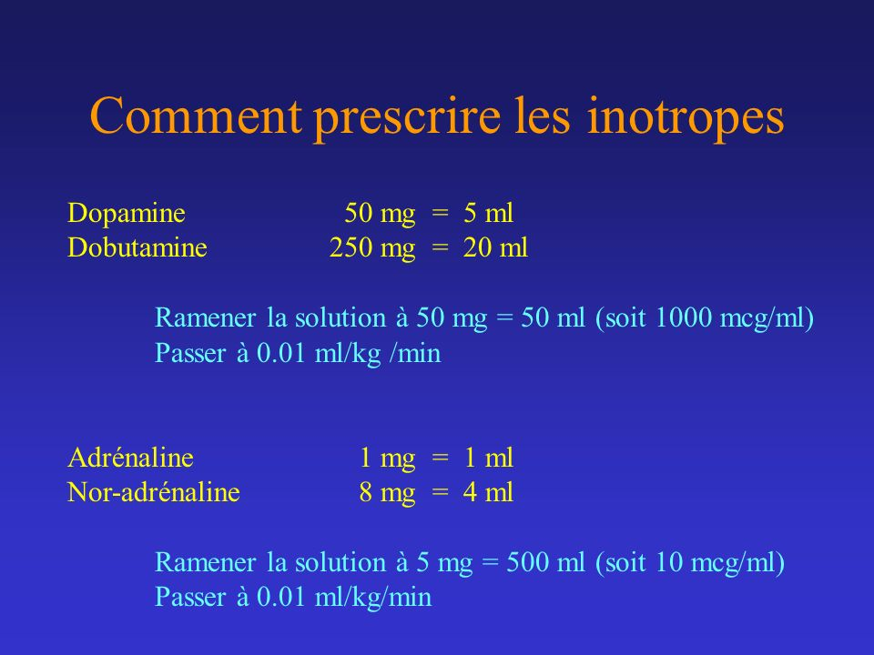 Comment prescrire les inotropes Dopamine 50 mg = 5 ml Dobutamine250 mg = 20 ml Ramener la solution à 50 mg = 50 ml (soit 1000 mcg/ml) Passer à 0.01 ml