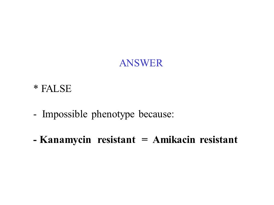 ANSWER * FALSE - Impossible phenotype because: - Kanamycin resistant = Amikacin resistant