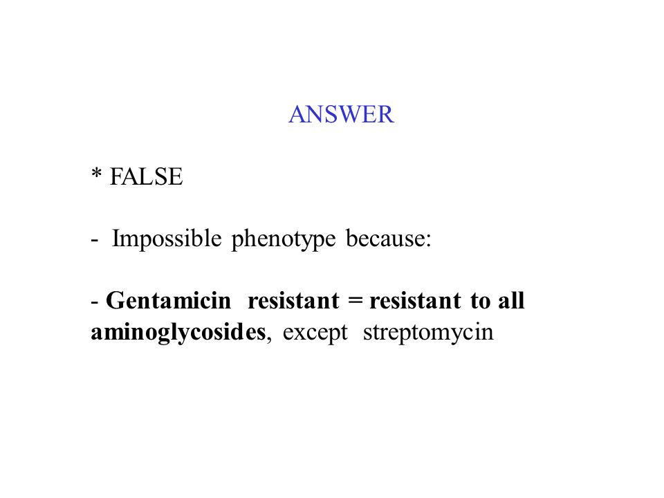 ANSWER * FALSE - Impossible phenotype because: - Gentamicin resistant = resistant to all aminoglycosides, except streptomycin