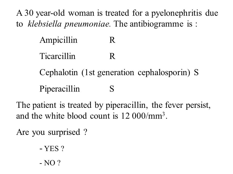 A 30 year-old woman is treated for a pyelonephritis due to klebsiella pneumoniae. The antibiogramme is : AmpicillinR TicarcillinR Cephalotin (1st gene