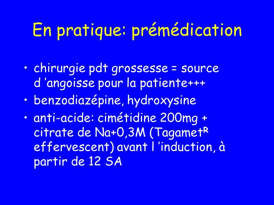 En pratique: prémédication chirurgie pdt grossesse = source d angoisse pour la patiente+++ benzodiazépine, hydroxysine anti-acide: cimétidine 200mg +